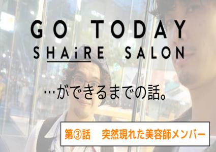 【GO TODAY シェアサロン…ができるまで】第3話「突然現れた美容師メンバー」